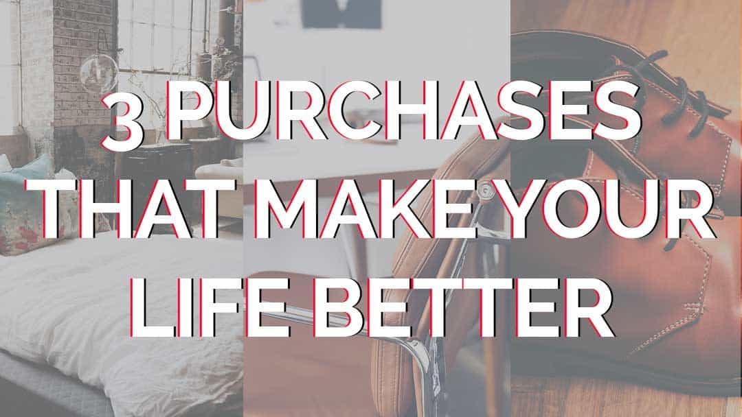 3 Purchases that Make your Life Better