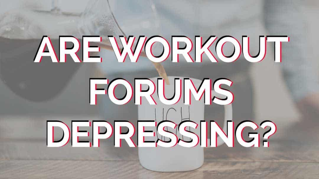 Why are Workout Forums so Depressing?